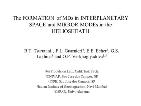 The FORMATION of MDs in INTERPLANETARY SPACE and MIRROR MODEs in the HELIOSHEATH B.T. Tsurutani 1, F.L. Guarnieri 2, E.E. Echer 3, G.S. Lakhina 4 and O.P.