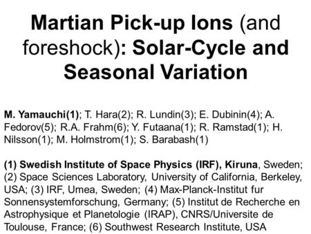 Martian Pick-up Ions (and foreshock): Solar-Cycle and Seasonal Variation M. Yamauchi(1); T. Hara(2); R. Lundin(3); E. Dubinin(4); A. Fedorov(5); R.A. Frahm(6);