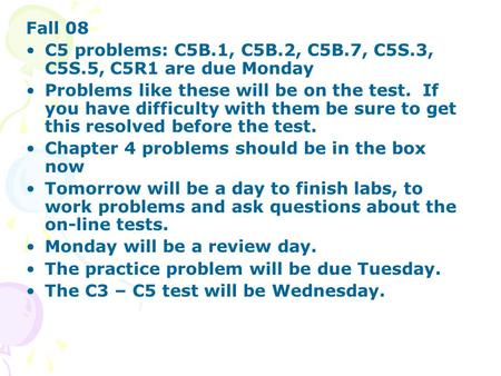 Fall 08 C5 problems: C5B.1, C5B.2, C5B.7, C5S.3, C5S.5, C5R1 are due Monday Problems like these will be on the test. If you have difficulty with them be.