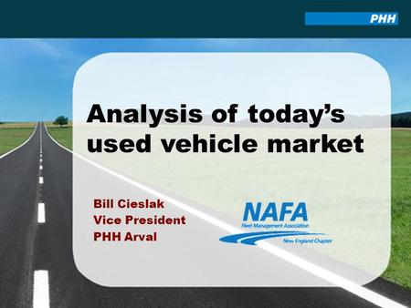 Analysis of today's used vehicle market Bill Cieslak Vice President PHH Arval.