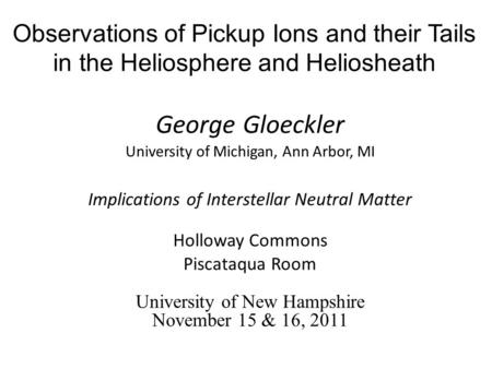 Observations of Pickup Ions and their Tails in the Heliosphere and Heliosheath George Gloeckler University of Michigan, Ann Arbor, MI Implications of Interstellar.