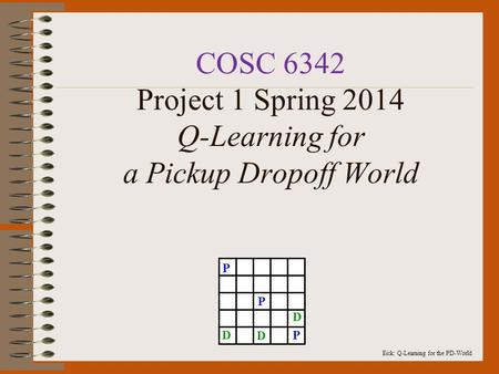 Eick: Q-Learning for the PD-World COSC 6342 Project 1 Spring 2014 Q-Learning for a Pickup Dropoff World P P PD D D.