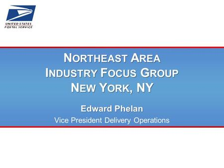 N ORTHEAST A REA I NDUSTRY F OCUS G ROUP N EW Y ORK, NY Edward Phelan Vice President Delivery Operations.