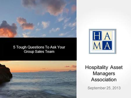 September 25, 2013 Hospitality Asset Managers Association 5 Tough Questions To Ask Your Group Sales Team.