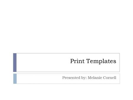 Print Templates Presented by: Melanie Cornell. What are Print Templates ?  Enable flexible and customizable output of Millennium print jobs  Use default.