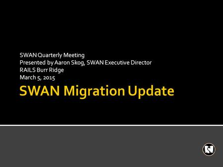 SWAN Quarterly Meeting Presented by Aaron Skog, SWAN Executive Director RAILS Burr Ridge March 5, 2015.
