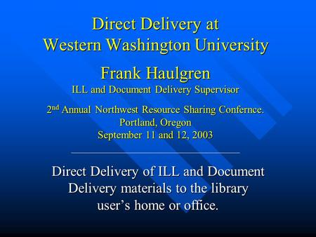 Direct Delivery at Western Washington University Frank Haulgren ILL and Document Delivery Supervisor 2 nd Annual Northwest Resource Sharing Confernce.