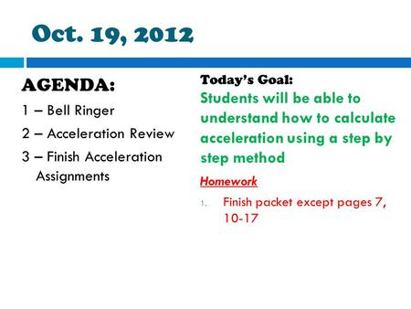 Oct. 19, 2012 AGENDA: 1 – Bell Ringer 2 – Acceleration Review 3 – Finish Acceleration Assignments Today's Goal: Students will be able to understand how.