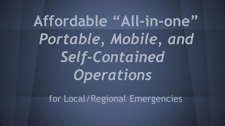 "Affordable ""All-in-one"" Portable, Mobile, and Self-Contained Operations for Local/Regional Emergencies."