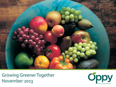 Growing Greener Together November 2013. The Oppenheimer Group International Marketer and Distributor of Fresh Produce 40 million packages domestic and.