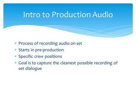  Process of recording audio on set  Starts in pre-production  Specific crew positions  Goal is to capture the cleanest possible recording of set dialogue.
