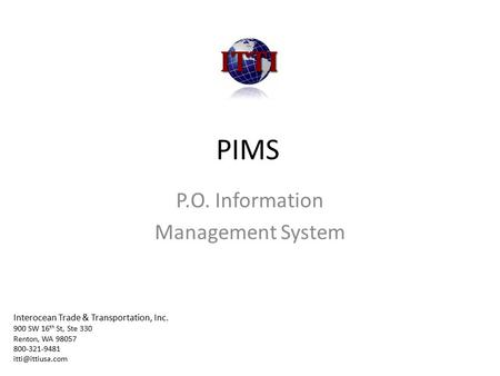 PIMS P.O. Information Management System Interocean Trade & Transportation, Inc. 900 SW 16 th St, Ste 330 Renton, WA 98057 800-321-9481