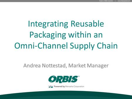 Property of ORBIS Corporation | www.orbiscorporation.com Andrea Nottestad, Market Manager Integrating Reusable Packaging within an Omni-Channel Supply.