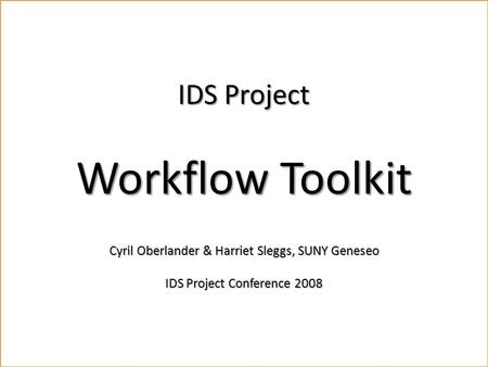 Workflow Toolkit Cyril Oberlander, SUNY Geneseo & Harriet Sleggs, SUNY Geneseo IDS Conference, August 4-6, 2008 Materials available for download.