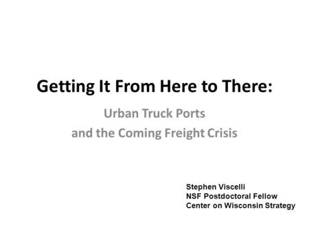 Getting It From Here to There: Urban Truck Ports and the Coming Freight Crisis Stephen Viscelli NSF Postdoctoral Fellow Center on Wisconsin Strategy.