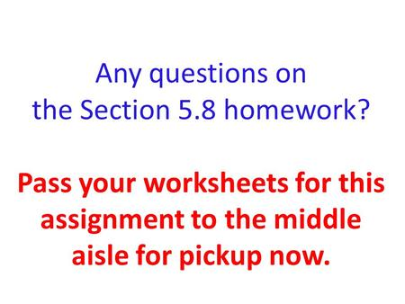 Any questions on the Section 5. 8 homework