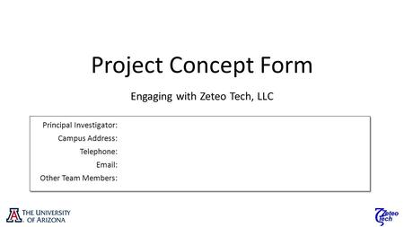 Project Concept Form Engaging with Zeteo Tech, LLC Principal Investigator: Campus Address: Telephone: Email: Other Team Members: