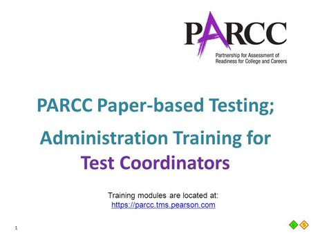 1 PARCC Paper-based Testing; Administration Training for Test Coordinators Training modules are located at: https://parcc.tms.pearson.com https://parcc.tms.pearson.com.