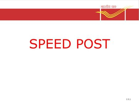 SPEED POST 2.9.1. Salient Features Time bound & guaranteed delivery Documents can be sent Started in August 1986 POD Facility Types – Domestic – International.