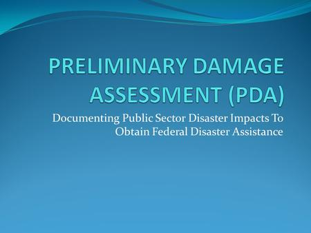 Documenting Public Sector Disaster Impacts To Obtain Federal Disaster Assistance.