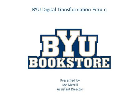 BYU Digital Transformation Forum Presented by Joe Merrill Assistant Director.