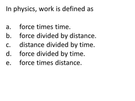 In physics, work is defined as a.force times time. b.force divided by distance. c.distance divided by time. d.force divided by time. e.force times distance.