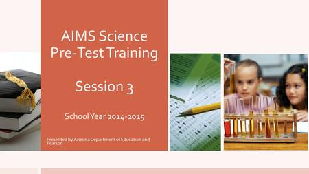 AIMS Science Pre-Test Training Session 3 School Year 2014-2015 Presented by Arizona Department of Education and Pearson.