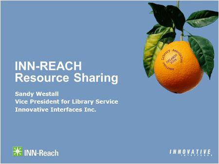 INN-REACH Resource Sharing Sandy Westall Vice President for Library Service Innovative Interfaces Inc.