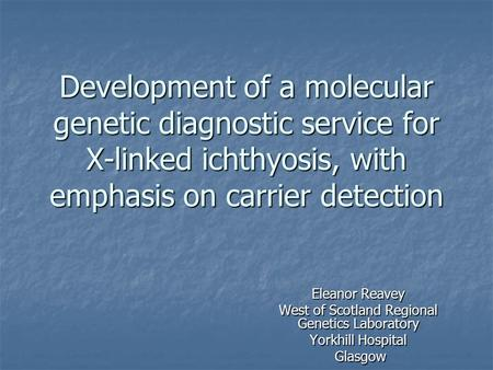 Development of a molecular genetic diagnostic service for X-linked ichthyosis, with emphasis on carrier detection Eleanor Reavey West of Scotland Regional.