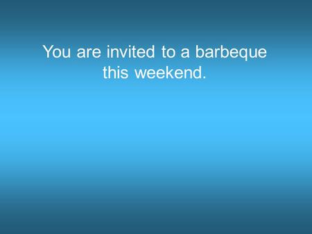 You are invited to a barbeque this weekend. Pacific ocean Guest quarters My house!