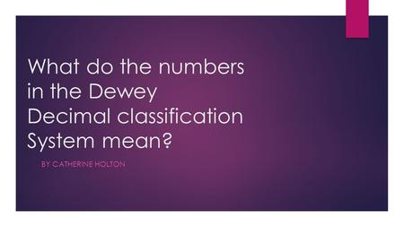 What do the numbers in the Dewey Decimal classification System mean? BY CATHERINE HOLTON ?