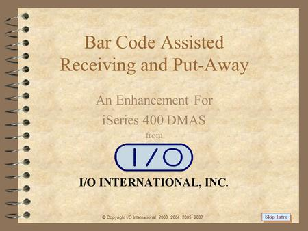 Bar Code Assisted Receiving and Put-Away An Enhancement For iSeries 400 DMAS from  Copyright I/O International, 2003, 2004, 2005, 2007 Skip Intro.