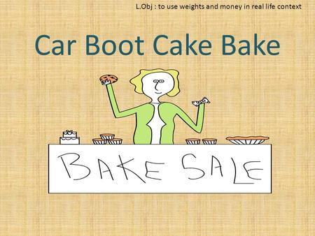 L.Obj : to use weights and money in real life context Car Boot Cake Bake.