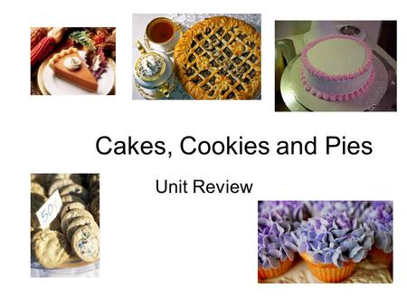 "Cakes, Cookies and Pies Unit Review. Cakes Types of cakes: –Shortened ex: layer cake, cupcakes Made by ""creaming method"" -Unshortened (no fat) ex: Angel."