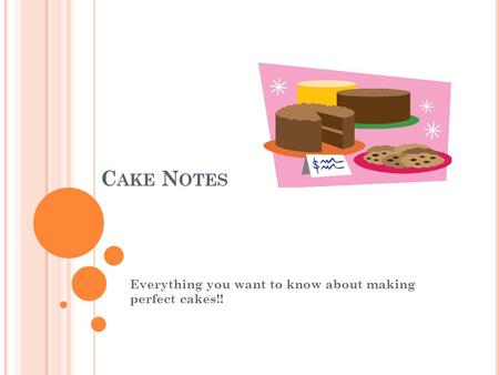 C AKE N OTES Everything you want to know about making perfect cakes!!