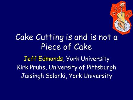 Cake Cutting is and is not a Piece of Cake Jeff Edmonds, York University Kirk Pruhs, University of Pittsburgh Jaisingh Solanki, York University.