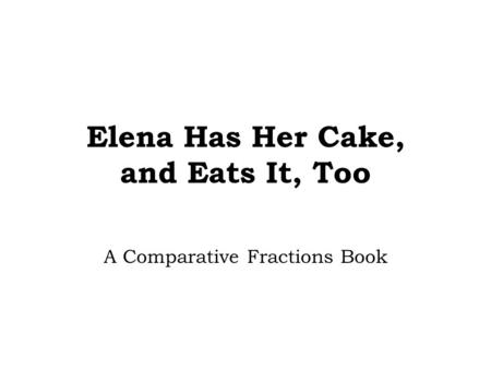 Elena Has Her Cake, and Eats It, Too A Comparative Fractions Book.