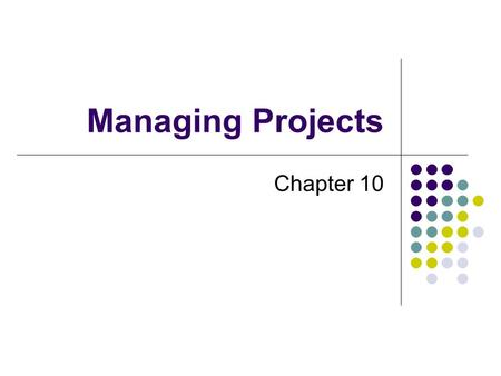 Managing Projects Chapter 10. What is a Project? A project has a unique purpose A project is temporary A project requires resources A project should have.
