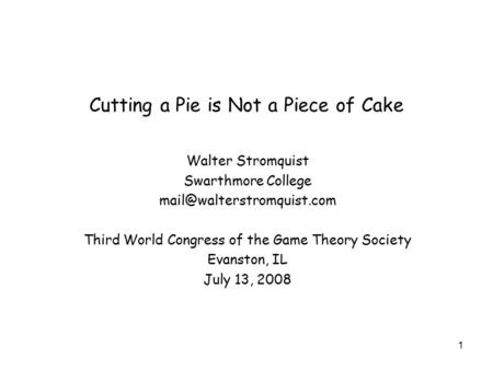 Cutting a Pie is Not a Piece of Cake Walter Stromquist Swarthmore College Third World Congress of the Game Theory Society Evanston,