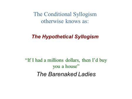 "The Conditional Syllogism otherwise knows as: The Hypothetical Syllogism ""If I had a millions dollars, then I'd buy you a house"" The Barenaked Ladies."