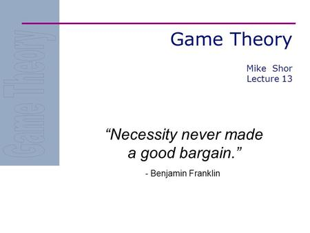 "Game Theory ""Necessity never made a good bargain."" - Benjamin Franklin Mike Shor Lecture 13."