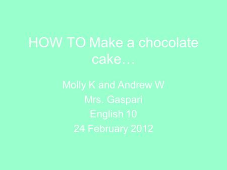 HOW TO Make a chocolate cake… Molly K and Andrew W Mrs. Gaspari English 10 24 February 2012.