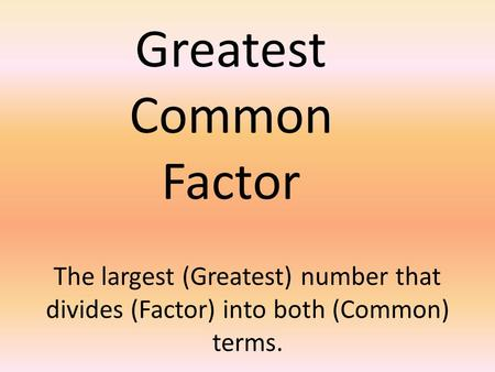 The largest (Greatest) number that divides (Factor) into both (Common) terms. Greatest Common Factor.