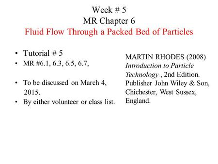 Week # 5 MR Chapter 6 Fluid Flow Through a Packed Bed of Particles Tutorial # 5 MR #6.1, 6.3, 6.5, 6.7, To be discussed on March 4, 2015. By either volunteer.