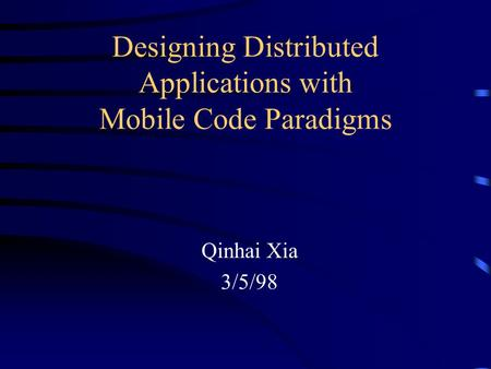 Designing Distributed Applications with Mobile Code Paradigms Qinhai Xia 3/5/98.