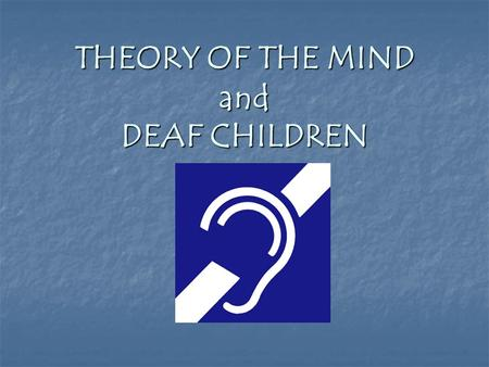 "THEORY OF THE MIND and DEAF CHILDREN. What Does it Mean to Say Someone Has ""Theory of the Mind?"""