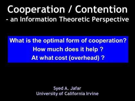 Cooperation / Contention - an Information Theoretic Perspective Syed A. Jafar University of California Irvine What is the optimal form of cooperation?