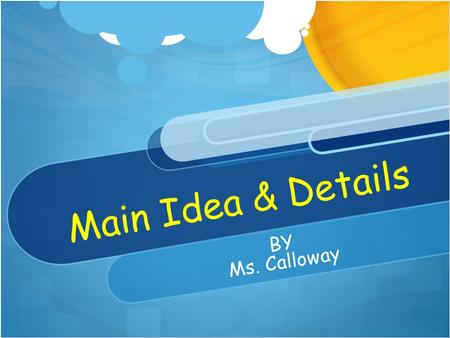 Main Idea & Details BY Ms. Calloway Main Idea What is it? How do we find it? How do we remember it? Let ' s try it.