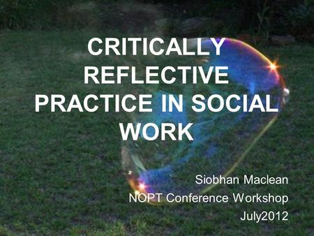 CRITICALLY REFLECTIVE PRACTICE IN SOCIAL WORK Siobhan Maclean NOPT Conference Workshop July2012.