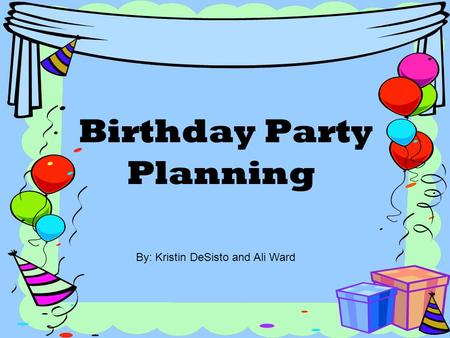 Birthday Party Planning By: Kristin DeSisto and Ali Ward.